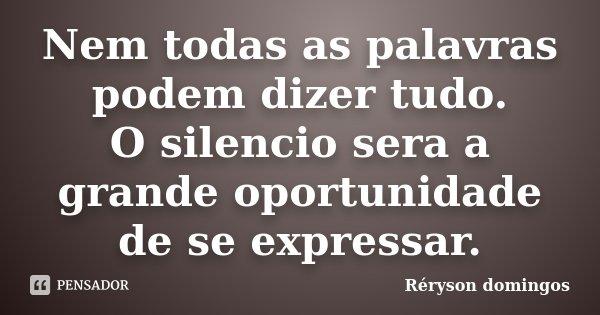 Nem todas as palavras podem dizer tudo. O silencio sera a grande oportunidade de se expressar.... Frase de Réryson domingos.