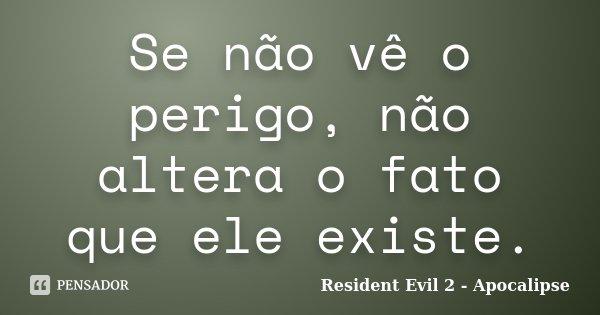 Se não vê o perigo, não altera o fato que ele existe.... Frase de (Resident Evil 2 - Apocalipse).