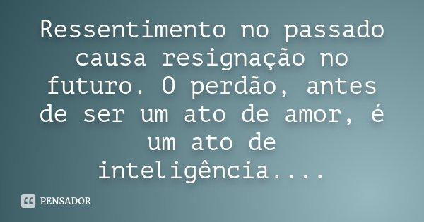 Ressentimento no passado causa resignação no futuro. O perdão, antes de ser um ato de amor, é um ato de inteligência....... Frase de Desconhecido.