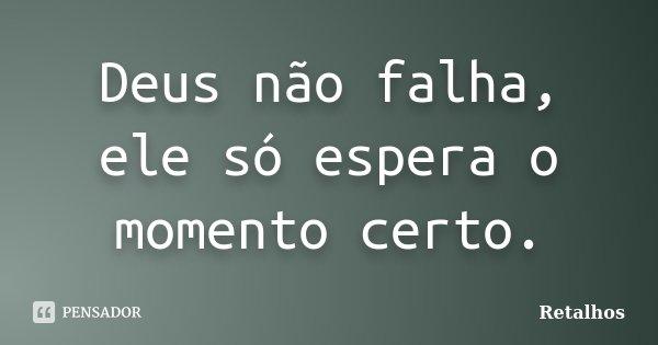 Deus não falha, ele só espera o momento certo.... Frase de Retalhos.