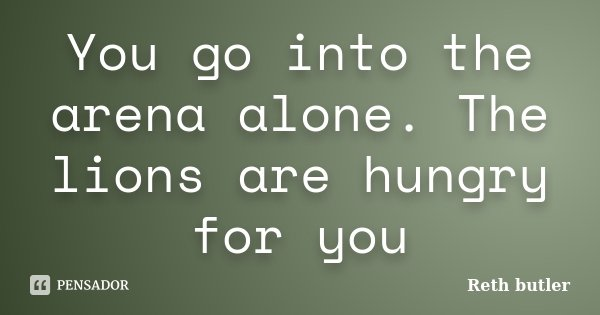 You go into the arena alone. The lions are hungry for you... Frase de Reth butler.