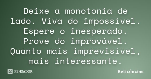 Deixe a monotonia de lado. Viva do impossível. Espere o inesperado. Prove do improvável. Quanto mais imprevisível, mais interessante.... Frase de Reticências.