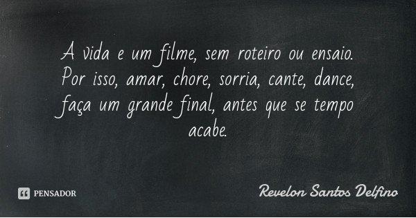 A vida e um filme, sem roteiro ou ensaio. Por isso, amar, chore, sorria, cante, dance, faça um grande final, antes que se tempo acabe.... Frase de Revelon Santos Delfino.