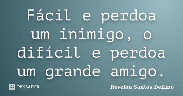 Fácil e perdoa um inimigo, o difícil e perdoa um grande amigo.... Frase de Revelon Santos Delfino.