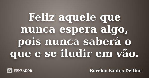 Feliz aquele que nunca espera algo, pois nunca saberá o que e se iludir em vão.... Frase de Revelon Santos Delfino.