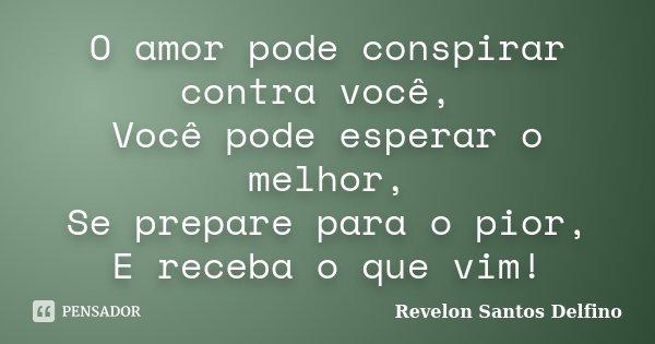 O amor pode conspirar contra você, Você pode esperar o melhor, Se prepare para o pior, E receba o que vim!... Frase de Revelon Santos Delfino.
