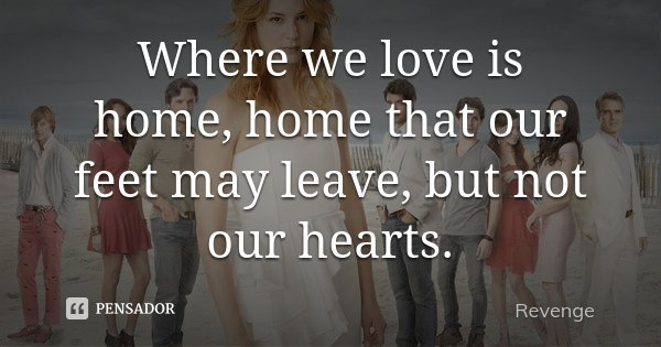 Where we love is home, home that our feet may leave, but not our hearts.... Frase de Revenge.