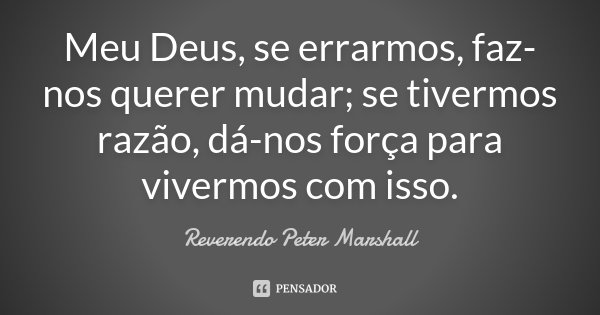 Meu Deus, se errarmos, faz-nos querer mudar; se tivermos razão, dá-nos força para vivermos com isso.... Frase de Reverendo Peter Marshall.