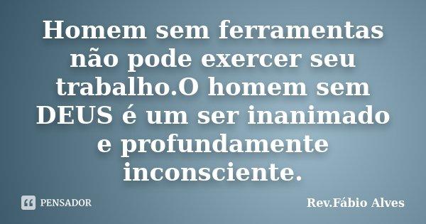 Homem sem ferramentas não pode exercer seu trabalho.O homem sem DEUS é um ser inanimado e profundamente inconsciente.... Frase de Rev.Fábio Alves.