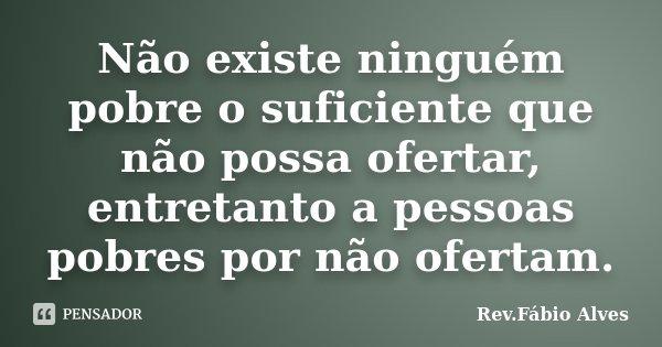 Não existe ninguém pobre o suficiente que não possa ofertar, entretanto a pessoas pobres por não ofertam.... Frase de Rev.Fábio Alves.