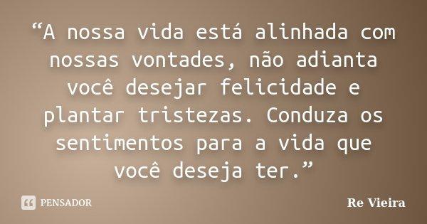 """""""A nossa vida está alinhada com nossas vontades, não adianta você desejar felicidade e plantar tristezas. Conduza os sentimentos para a vida que você deseja ter... Frase de Re Vieira."""