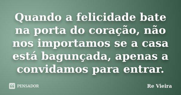 Quando a felicidade bate na porta do coração, não nos importamos se a casa está bagunçada, apenas a convidamos para entrar.... Frase de Re Vieira.