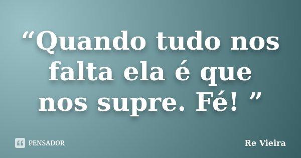 """""""Quando tudo nos falta ela é que nos supre. Fé! """"... Frase de Re Vieira."""