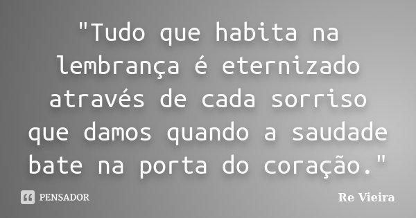 """""""Tudo que habita na lembrança é eternizado através de cada sorriso que damos quando a saudade bate na porta do coração.""""... Frase de Re Vieira."""
