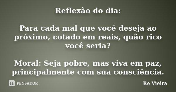 Reflexão do dia: Para cada mal que você deseja ao próximo, cotado em reais, quão rico você seria? Moral: Seja pobre, mas viva em paz, principalmente com sua con... Frase de Re Vieira.