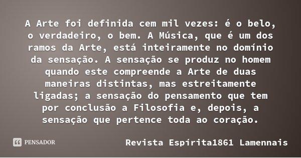 A Arte foi definida cem mil vezes: é o belo, o verdadeiro, o bem. A Música, que é um dos ramos da Arte, está inteiramente no domínio da sensação. A sensação se ... Frase de Revista Espírita1861  Lamennais.