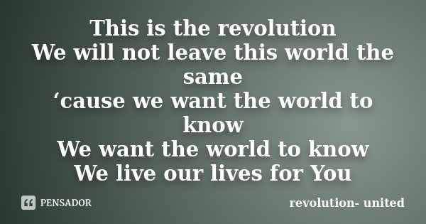 This is the revolution We will not leave this world the same 'cause we want the world to know We want the world to know We live our lives for You... Frase de revolution- united.