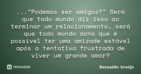 """...""""Podemos ser amigos?"""" Será que todo mundo diz isso ao terminar um relacionamento, será que todo mundo acha que é possível ter uma amizade estável após... Frase de Reynaldo Araújo."""