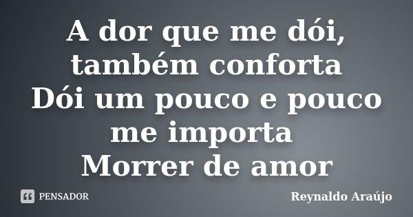 A dor que me dói, também conforta Dói um pouco e pouco me importa Morrer de amor... Frase de Reynaldo Araújo.