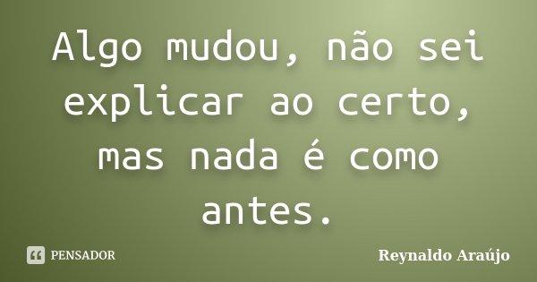 Algo mudou, não sei explicar ao certo, mas nada é como antes.... Frase de Reynaldo Araújo.