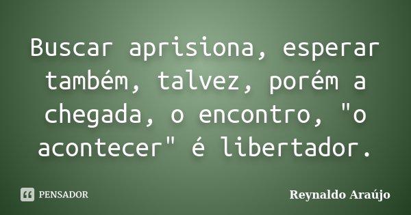 """Buscar aprisiona, esperar também, talvez, porém a chegada, o encontro, """"o acontecer"""" é libertador.... Frase de Reynaldo Araújo."""