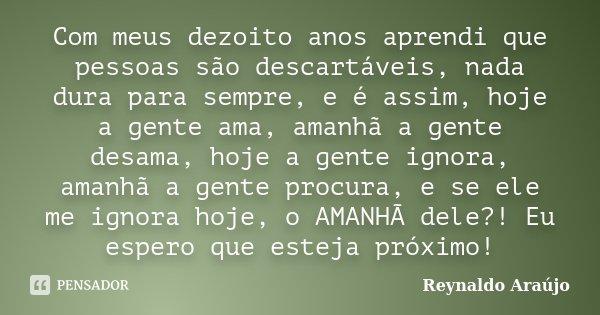 Com meus dezoito anos aprendi que pessoas são descartáveis, nada dura para sempre, e é assim, hoje a gente ama, amanhã a gente desama, hoje a gente ignora, aman... Frase de Reynaldo Araújo.
