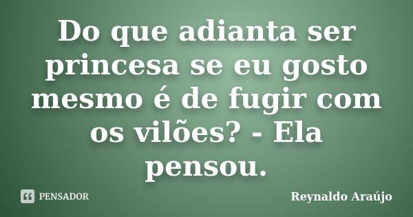 Do que adianta ser princesa se eu gosto mesmo é de fugir com os vilões? - Ela pensou.... Frase de Reynaldo Araújo.