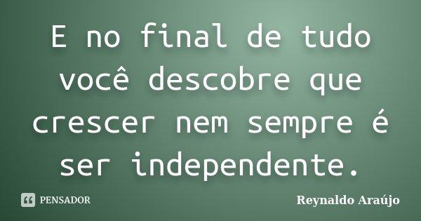 E no final de tudo você descobre que crescer nem sempre é ser independente.... Frase de Reynaldo Araújo.