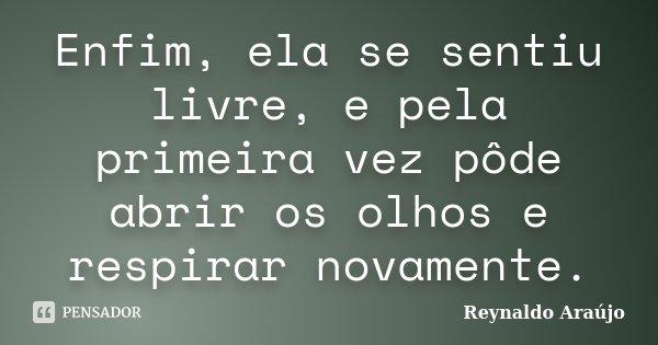 Enfim, ela se sentiu livre, e pela primeira vez pôde abrir os olhos e respirar novamente.... Frase de Reynaldo Araújo.