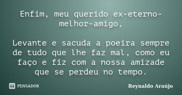Enfim, meu querido ex-eterno-melhor-amigo, Levante e sacuda a poeira sempre de tudo que lhe faz mal, como eu faço e fiz com a nossa amizade que se perdeu no tem... Frase de Reynaldo Araújo.