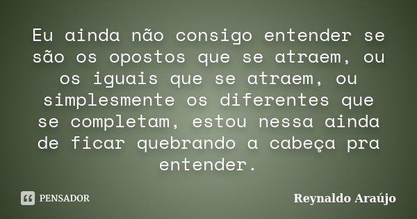 Eu ainda não consigo entender se são os opostos que se atraem, ou os iguais que se atraem, ou simplesmente os diferentes que se completam, estou nessa ainda de ... Frase de Reynaldo Araújo.