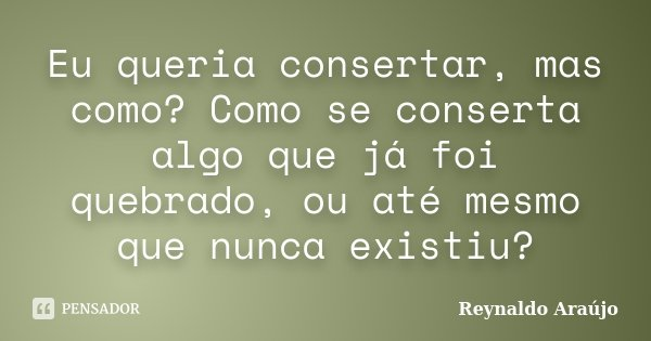 Eu queria consertar, mas como? Como se conserta algo que já foi quebrado, ou até mesmo que nunca existiu?... Frase de Reynaldo Araújo.