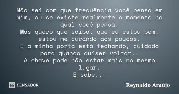 Não sei com que frequência você pensa em mim, ou se existe realmente o momento no qual você pensa. Mas quero que saiba, que eu estou bem, estou me curando aos p... Frase de Reynaldo Araújo.