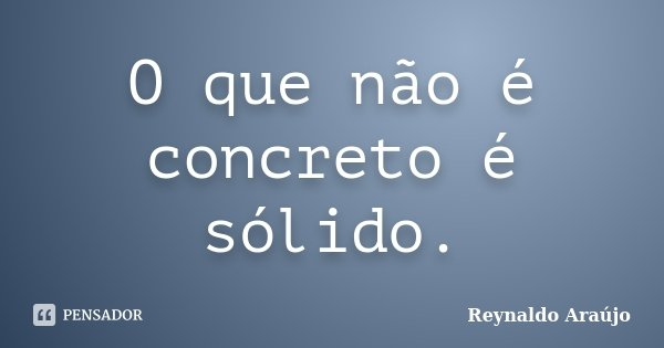 O que não é concreto é sólido.... Frase de Reynaldo Araújo.