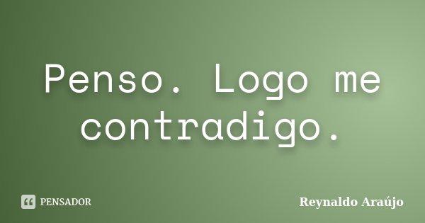 Penso. Logo me contradigo.... Frase de Reynaldo Araújo.