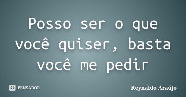 Posso ser o que você quiser, basta você me pedir... Frase de Reynaldo Araújo.