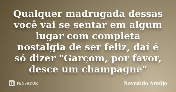 """Qualquer madrugada dessas você vai se sentar em algum lugar com completa nostalgia de ser feliz, daí é só dizer """"Garçom, por favor, desce um champagne&quot... Frase de Reynaldo Araújo."""