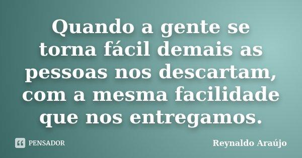 Quando a gente se torna fácil demais as pessoas nos descartam, com a mesma facilidade que nos entregamos.... Frase de Reynaldo Araújo.