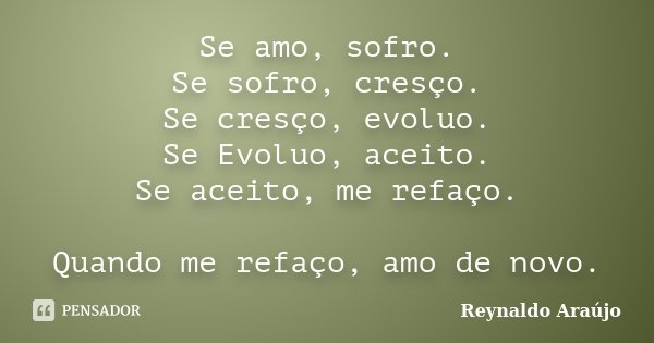 Se amo, sofro. Se sofro, cresço. Se cresço, evoluo. Se Evoluo, aceito. Se aceito, me refaço. Quando me refaço, amo de novo.... Frase de Reynaldo Araújo.