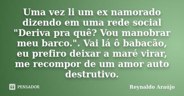 """Uma vez li um ex namorado dizendo em uma rede social """"Deriva pra quê? Vou manobrar meu barco."""". Vai lá ô babacão, eu prefiro deixar a maré virar, me r... Frase de Reynaldo Araújo."""