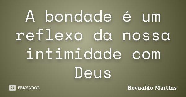 A bondade é um reflexo da nossa intimidade com Deus... Frase de Reynaldo Martins.