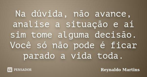 Na dúvida, não avance, analise a situação e aí sim tome alguma decisão. Você só não pode é ficar parado a vida toda.... Frase de Reynaldo Martins.