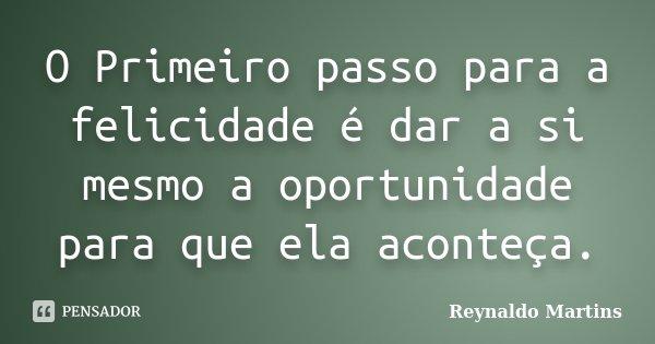 O Primeiro passo para a felicidade é dar a si mesmo a oportunidade para que ela aconteça.... Frase de Reynaldo Martins.