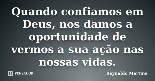 Quando confiamos em Deus, nos damos a oportunidade de vermos a sua ação nas nossas vidas.... Frase de Reynaldo Martins.