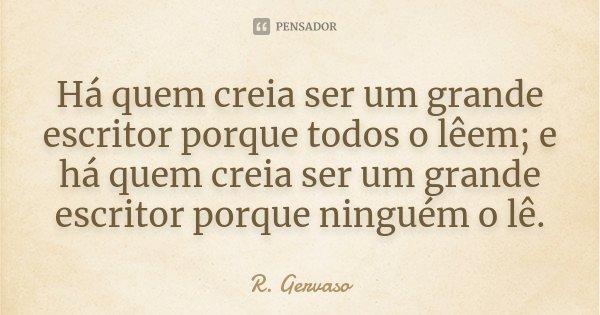 Há quem creia ser um grande escritor porque todos o lêem; e há quem creia ser um grande escritor porque ninguém o lê.... Frase de R. Gervaso.