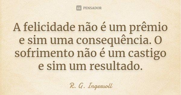 A felicidade não é um prêmio e sim uma consequência. O sofrimento não é um castigo e sim um resultado.... Frase de R. G. Ingersoll.