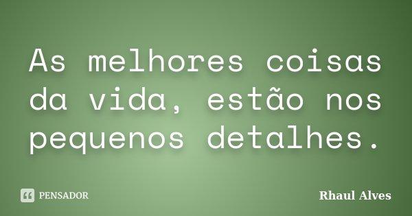 As melhores coisas da vida, estão nos pequenos detalhes.... Frase de Rhaul Alves.