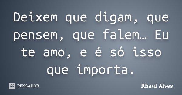 Deixem que digam, que pensem, que falem… Eu te amo, e é só isso que importa.... Frase de Rhaul Alves.