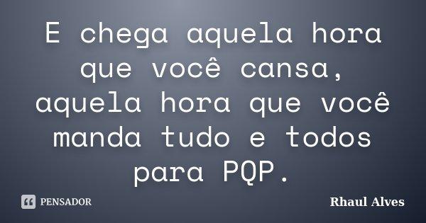 E chega aquela hora que você cansa, aquela hora que você manda tudo e todos para PQP.... Frase de Rhaul Alves.