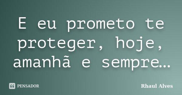 E eu prometo te proteger, hoje, amanhã e sempre…... Frase de Rhaul Alves.